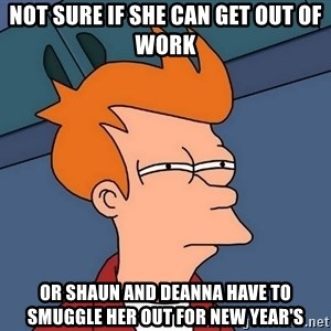 Futurama Fry - not sure if she can get out of work or shaun and deanna have to smuggle her out for new year's