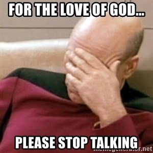 Face Palm - fOR THE LOVE OF GOD... PLEASE STOP tALKING