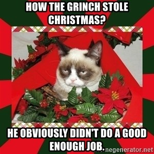 GRUMPY CAT ON CHRISTMAS - How the Grinch Stole Christmas? He obviously didn't do a good enough job.