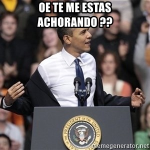 obama come at me bro - oe te me estas achorando ??