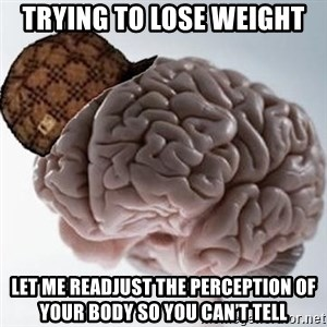Scumbag Brain - Trying to lose weight let me readjust the perception of your body so you can't tell