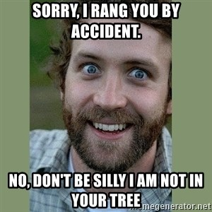 Overly Attached Boyfriend - Sorry, I rang you by accident. No, don't be silly I am not in your tree