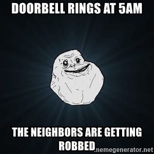 Forever Alone - doorbell rings at 5am the NEIGHBORS are getting robbed
