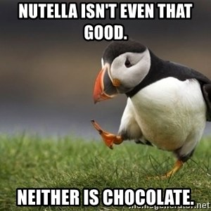 Unpopular Opinion Puffin - Nutella isn't even that good.  neither is chocolate.