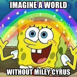 Imagination - IMAGINE A WORLD  Without MILEY CYRUS