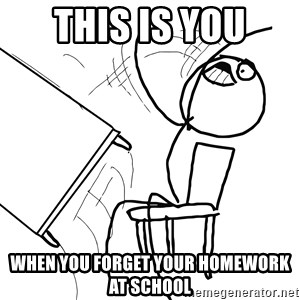 Desk Flip Rage Guy - this is you when you forget your homework at school
