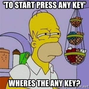 Simpsons' Homer - 'To start press any key' Wheres the any key?