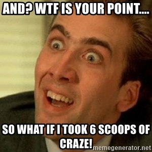 nicolas cage no me digas - and? wtf is your point.... so what If I took 6 scoops of craze!