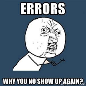 y u no work - ERRORS WHY YOU NO show up again?