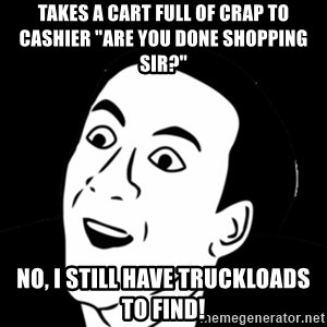 """you don't say meme - TAKES A CART FUll OF CRAP TO CASHIER """"ARE YOU DONE SHOPPING SIR?"""" NO, I STILL HAVE TRUCKLOADS TO FIND!"""