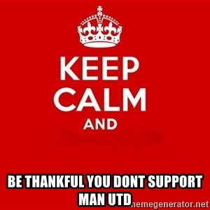 Keep Calm 2 -  BE THANKFUL YOU DONT SUPPORT MAN UTD