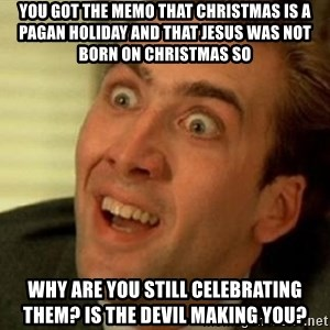 nicolas cage no me digas - You GOT THE MEMO THAT CHRISTMAS IS a pagan holiday and that Jesus was not born on Christmas so why are you still celebrating them? Is the devil making you?