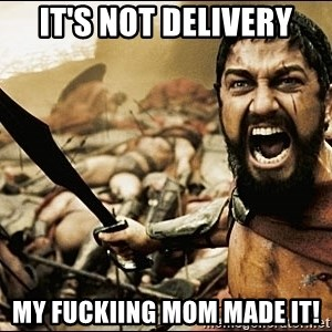 This Is Sparta Meme - it's not delivery my fuckiing mom made it!