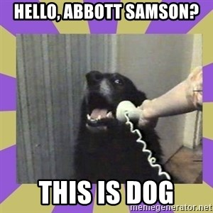 Yes, this is dog! - Hello, Abbott Samson? This is dog