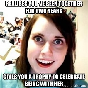 OAG - Realises you've been together for two years gives you a trophy to celebrate being with her