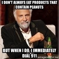 I don't always guy meme - i don't always eat products that contain peanuts but when i do, i immediately dial 911
