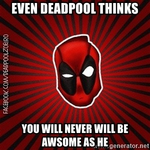Deadpool Face - even deadpool thinks you will never will be awsome as he