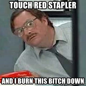 Milton's Red Stapler - Touch Red Stapler And I Burn This bitch down