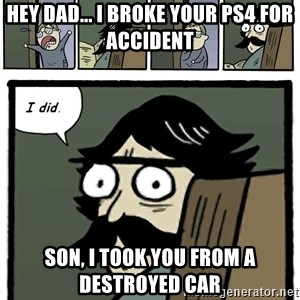 Stare Dad - hey dad... i broke your ps4 for accident son, i took you from a destroyed car