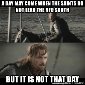 a day may come - A DAY MAY COME WHEN THE SAINTS DO NOT LEAD THE NFC SOUTH BUT IT IS NOT THAT DAY