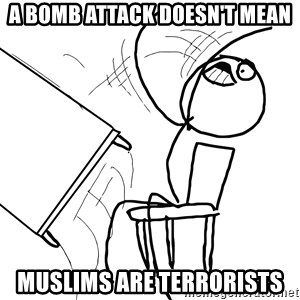 Desk Flip Rage Guy - a bomb attack doesn't mean muslims are terrorists