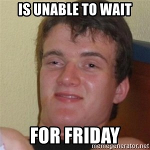 Stoner Stanley - is unable to wait for friday