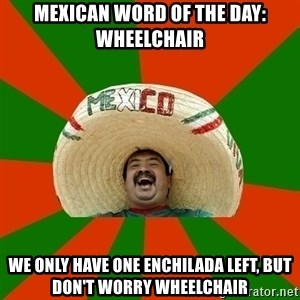 Successful Mexican - mexican word of the day: wheelchair We only have one enchilada left, but don't worry wheelchair