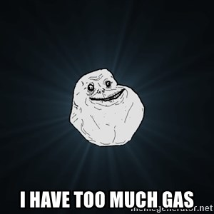 Forever Alone -  i have too much gas