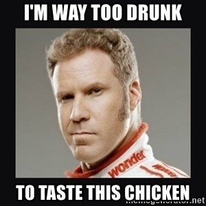 ricky bobby  - I'm Way too drunk to taste this chicken