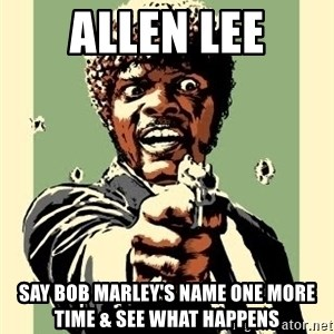Samuel Pulp Fiction - Allen Lee say bob marley's name one more time & see what happens