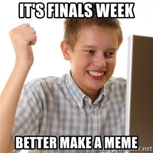 First Day on the internet kid - It's finals week Better make a meme