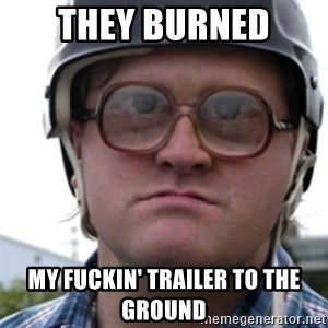 Bubbles Trailer Park Boy - they burned my fuckin' trailer to the ground