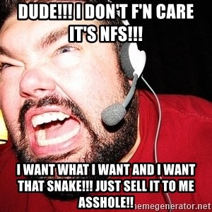 Angry Gamer - DUDE!!! I DOn't f'n care it's NFS!!! i want what i want and I want that snake!!! just sell it to me asshole!!