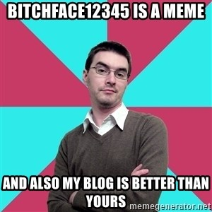 Privilege Denying Dude - bitchface12345 is a meme and also my blog is better than yours