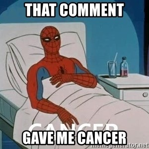 Cancer Spiderman - That comment gave me cancer