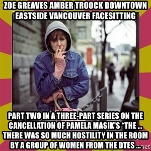 """ZOE GREAVES DOWNTOWN EASTSIDE VANCOUVER - ZOE GREAVES AMBER TROOCK downtown eastside vancouver facesitting Part Two in a three-part series on the cancellation of Pamela Masik's """"The ... There was so much hostility in the room by a group of women from the DTES ..."""
