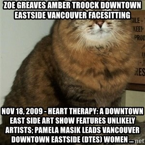 ZOE GREAVES DTES VANCOUVER - ZOE GREAVES AMBER TROOCK downtown eastside vancouver facesitting Nov 18, 2009 - Heart Therapy: A Downtown East Side Art Show Features Unlikely Artists; Pamela Masik leads Vancouver Downtown Eastside (DTES) women ...
