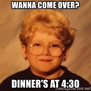 60 year old - wanna come over? dinner's at 4:30