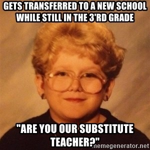"60 year old - gets transferred to a new school while still in the 3'rd grade ""Are you our substitute teacher?"""