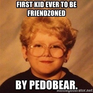60 year old - First Kid ever to be friendzoned By pedobear.