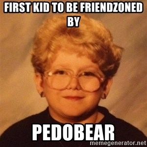60 year old - First KID TO BE FRIENDZONED BY PEDOBEAR