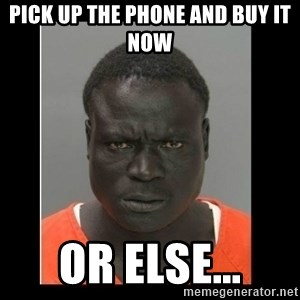 scary black man - Pick up the phone and buy it now OR ELSE...