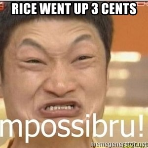 Impossibru Guy - rice went up 3 cents