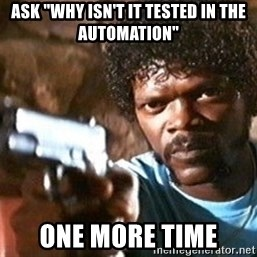 "Pulp Fiction - ASK ""WHY ISN'T IT TESTED IN THE AUTOMATION"" One more time"