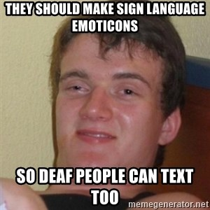 Stoner Stanley - They should make sign language emoticons so deaf people can text too