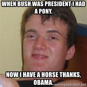 Stoner Stanley - WHEN BUSH WAS PRESIDENT I HAD A PONY. now i have a horse thanks, obama.
