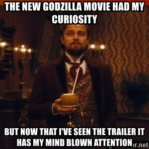 you had my curiosity dicaprio - The new Godzilla movie had my curiosity but now that i've seen the trailer it has my mind blown attention