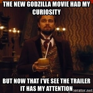 you had my curiosity dicaprio - The new godzilla movie had my curiosity but now that i've see the trailer it has my attention