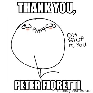 oh stop it you guy - Thank you,  PETER FIORETTI
