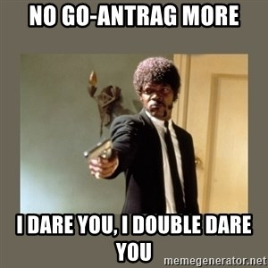 doble dare you  - No GO-Antrag more I Dare you, I double Dare You